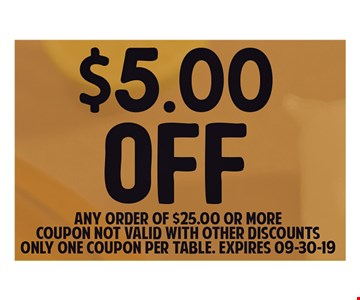 $5.00 OFF Any order of $25.00 or More. Coupon Not valid with other discounts only one coupon per table. Expires 9/30/19.