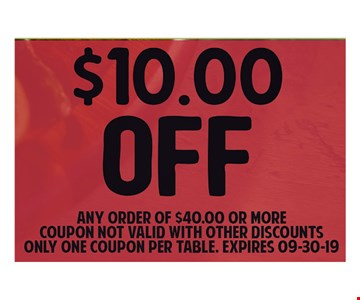 $10.00 OFF Any Order of $40.00 Or More Coupon Not valid with other Discounts Only one coupon per table. Expires 9/30/19.