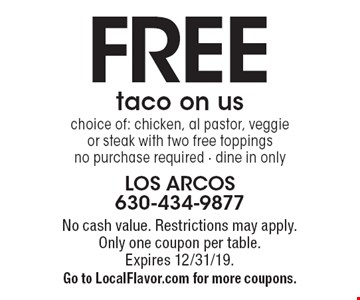 FREE taco on us. Choice of: chicken, al pastor, veggie or steak with two free toppings. No purchase required. Dine in only. No cash value. Restrictions may apply. Only one coupon per table. Expires 12/31/19. Go to LocalFlavor.com for more coupons.