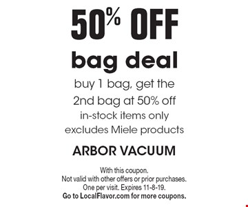 50% off bag deal. Buy 1 bag, get the 2nd bag at 50% off in-stock items only excludes Miele products. With this coupon. Not valid with other offers or prior purchases. One per visit. Expires 11-8-19. Go to LocalFlavor.com for more coupons.