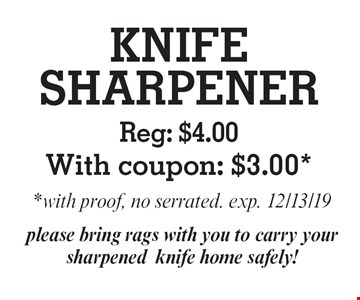 KNIFE SHARPENER: Reg: $4.00 With coupon: $3.00, with proof, no serrated. exp. 12/13/19. please bring rags with you to carry your sharpened knife home safely!
