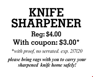 KNIFE SHARPENER: Reg: $4.00 With coupon: $3.00, with proof, no serrated. exp. 2/7/20. please bring rags with you to carry your sharpened knife home safely!