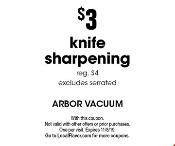 $3 knife sharpening. reg. $4 excludes serrated. With this coupon. Not valid with other offers or prior purchases. One per visit. Expires 11/8/19. Go to LocalFlavor.com for more coupons.