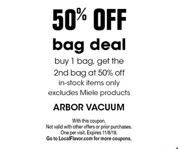 50%off bag deal. buy 1 bag, get the 2nd bag at 50% off in-stock items only excludes Miele products. With this coupon. Not valid with other offers or prior purchases. One per visit. Expires 11/8/19. Go to LocalFlavor.com for more coupons.