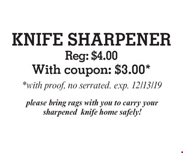 KNIFE SHARPENER Reg: $4.00With coupon: $3.00*. *with proof, no serrated. exp. 12/13/19 please bring rags with you to carry your sharpenedknife home safely!