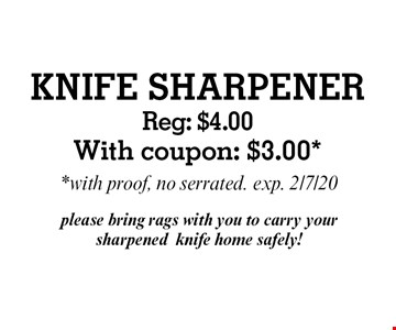 KNIFE SHARPENER Reg: $4.00With coupon: $3.00*. *with proof, no serrated. exp. 2/7/20 please bring rags with you to carry your sharpenedknife home safely!