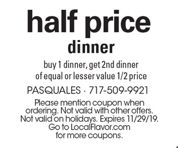 half price dinner buy 1 dinner, get 2nd dinner of equal or lesser value 1/2 price. Please mention coupon when ordering. Not valid with other offers. Not valid on holidays. Expires 11/29/19. Go to LocalFlavor.com for more coupons.