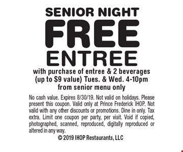Senior Night–Free Entree with purchase of entree & 2 beverages (up to $9 value) Tues. & Wed. 4-10pm from senior menu only. No cash value. Expires 8/30/19. Not valid on holidays. Please present this coupon. Valid only at Prince Frederick IHOP. Not valid with any other discounts or promotions. Dine in only. Tax extra. Limit one coupon per party, per visit. Void if copied, photographed, scanned, reproduced, digitally reproduced or altered in any way.