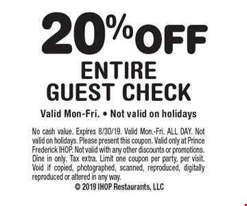 20% off entire guest check. Valid Mon-Fri. Not valid on holidays. No cash value. Expires 8/30/19. Valid Mon.-Fri. ALL DAY. Not valid on holidays. Please present this coupon. Valid only at Prince Frederick IHOP. Not valid with any other discounts or promotions. Dine in only. Tax extra. Limit one coupon per party, per visit. Void if copied, photographed, scanned, reproduced, digitally reproduced or altered in any way.