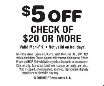 $5 off check of $20 or more.Valid Mon-Fri. Not valid on holidays. No cash value. Expires 8/30/19. Valid Mon.-Fri. ALL DAY. Not valid on holidays. Please present this coupon. Valid only at Prince Frederick IHOP. Not valid with any other discounts or promotions. Dine in only. Tax extra. Limit one coupon per party, per visit. Void if copied, photographed, scanned, reproduced, digitally reproduced or altered in any way.