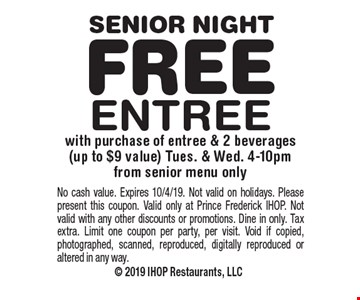 Senior Night FREE entree with purchase of entree & 2 beverages (up to $9 value) Tues. & Wed. 4-10pm from senior menu only. No cash value. Expires 10/4/19. Not valid on holidays. Please present this coupon. Valid only at Prince Frederick IHOP. Not valid with any other discounts or promotions. Dine in only. Tax extra. Limit one coupon per party, per visit. Void if copied, photographed, scanned, reproduced, digitally reproduced or altered in any way.
