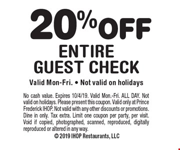 20% OFF entire guest check. Valid Mon-Fri. - Not valid on holidays. No cash value. Expires 10/4/19. Valid Mon.-Fri. ALL DAY. Not valid on holidays. Please present this coupon. Valid only at Prince Frederick IHOP. Not valid with any other discounts or promotions. Dine in only. Tax extra. Limit one coupon per party, per visit. Void if copied, photographed, scanned, reproduced, digitally reproduced or altered in any way.