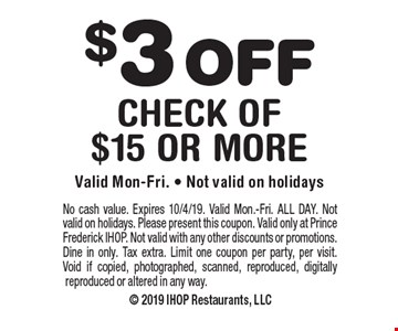 $3 OFF check of $15 or more. Valid Mon-Fri. - Not valid on holidays. No cash value. Expires 10/4/19. Valid Mon.-Fri. ALL DAY. Not valid on holidays. Please present this coupon. Valid only at Prince Frederick IHOP. Not valid with any other discounts or promotions. Dine in only. Tax extra. Limit one coupon per party, per visit. Void if copied, photographed, scanned, reproduced, digitally reproduced or altered in any way.