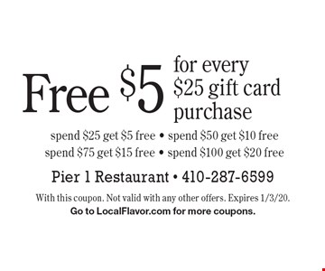 Free $5 for every 25 gift card purchase, spend $25 get $5 free - spend $50 get $10 free, spend $75 get $15 free - spend $100 get $20 free. With this coupon. Not valid with any other offers. Expires 1/3/20. Go to LocalFlavor.com for more coupons.