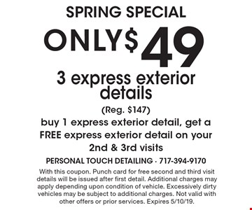 ONLY$49 3 express exterior details(Reg. $147) buy 1 express exterior detail, get a FREE express exterior detail on your 2nd & 3rd visits. With this coupon. Punch card for free second and third visit details will be issued after first detail. Additional charges may apply depending upon condition of vehicle. Excessively dirty vehicles may be subject to additional charges. Not valid with other offers or prior services. Expires 4/29/19.
