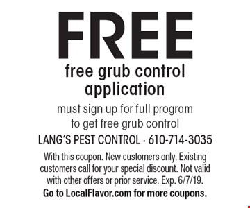 FREE free grub control application must sign up for full program to get free grub control. With this coupon. New customers only. Existing customers call for your special discount. Not valid with other offers or prior service. Exp. 6/7/19. Go to LocalFlavor.com for more coupons.