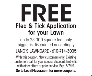 FREE Flea & Tick Application for your Lawn up to 25,000 square feet only bigger is discounted accordingly. With this coupon. New customers only. Existing customers call for your special discount. Not valid with other offers or prior service. Exp. 6/7/19. Go to LocalFlavor.com for more coupons.