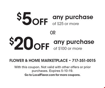 $20 Off any purchase of $100 or more. $5 Off any purchase of $25 or more. With this coupon. Not valid with other offers or prior purchases. Expires 5-10-19. Go to LocalFlavor.com for more coupons.