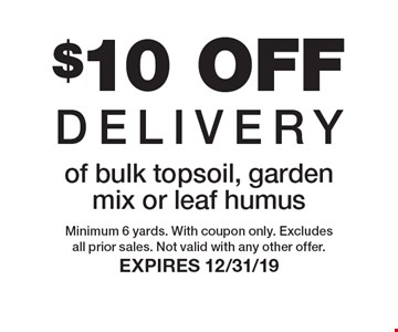 $10 OFF Delivery of bulk topsoil, garden mix or leaf humus. Minimum 6 yards. With coupon only. Excludes all prior sales. Not valid with any other offer. Expires 12/31/19