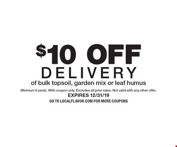 $10 OFF Deliveryof bulk topsoil, garden mix or leaf humus. Minimum 6 yards. With coupon only. Excludes all prior sales. Not valid with any other offer.Expires 12/31/19Go to LocalFlavor.com for more coupons
