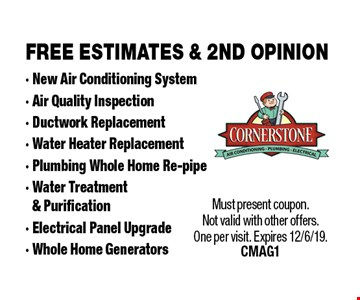 FREE ESTIMATES & 2ND OPINION - New Air Conditioning System - Air Quality Inspection - Ductwork Replacement - Water Heater Replacement - Plumbing Whole Home Re-pipe - Water Treatment & Purification - Electrical Panel Upgrade - Whole Home Generators. Must present coupon. Not valid with other offers. One per visit. Expires 12/6/19. CMAG1