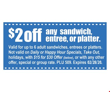 $2 off any sandwich, entree, or platter. Valid for up to 6 adults sandwiches, entrees or platters. Not valid on Daily or Happy Hour Specials, Take Out, holidays, with $15 for $30 offer, of with any other offer, special or group rate. PLU 509.