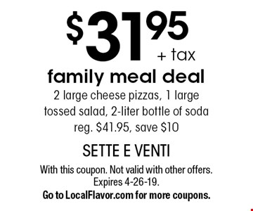 $31.95 + tax family meal deal2 large cheese pizzas, 1 large tossed salad, 2-liter bottle of soda reg. $41.95, save $10. With this coupon. Not valid with other offers. Expires 4-26-19. Go to LocalFlavor.com for more coupons.