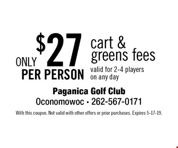 Only $27 per person cart &greens fees valid for 2-4 player son any day. With this coupon. Not valid with other offers or prior purchases. Expires 5-17-19.