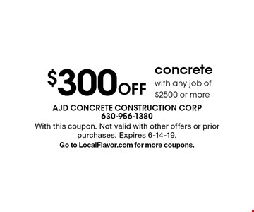 $300 Off concrete with any job of $2500 or more. With this coupon. Not valid with other offers or prior purchases. Expires 6-14-19. Go to LocalFlavor.com for more coupons.