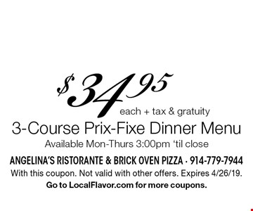 3-Course Prix-Fixe Dinner Menu $34.95 each + tax & gratuity. Available Mon-Thurs 3:00pm 'til close. With this coupon. Not valid with other offers. Expires 4/26/19. Go to LocalFlavor.com for more coupons.