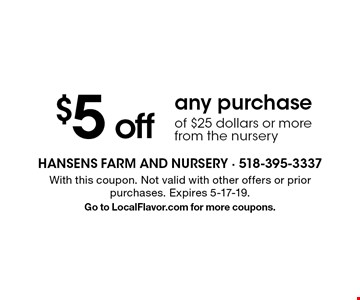 $5 off any purchase of $25 dollars or more from the nursery. With this coupon. Not valid with other offers or prior purchases. Expires 5-17-19. Go to LocalFlavor.com for more coupons.