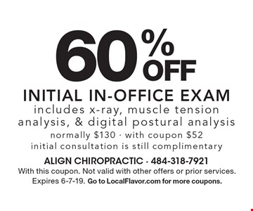 60% off initial in-office exam includes x-ray, muscle tension analysis, & digital postural analysis. Normally $130. With coupon $52. Initial consultation is still complimentary. With this coupon. Not valid with other offers or prior services. Expires 6-7-19. Go to LocalFlavor.com for more coupons.