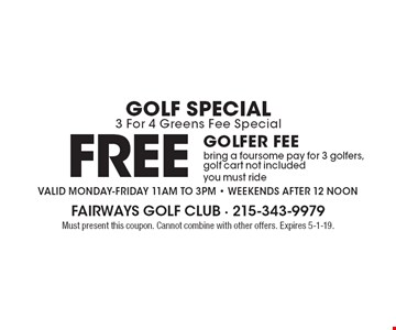 Golf Special 3 For 4 Greens Fee Special. Free golfer fee bring a foursome pay for 3 golfers, golf cart not included, you must ride. Valid Monday-Friday 11am to 3pm. Weekends after 12 noon. Must present this coupon. Cannot combine with other offers. Expires 5-1-19.