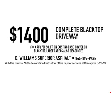 $1400 Complete Blacktop Driveway (10' x 70') 700 sq. ft. on existing base, gravel or blacktop. Larger areas also discounted. With this coupon. Not to be combined with other offers or prior services. Offer expires 8-23-19.