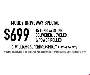 muddy driveway special $699 15 tons #4 stone delivered, Leveled & Power Rolled. With this coupon. Not to be combined with other offers or prior services. Offer expires 8-23-19.