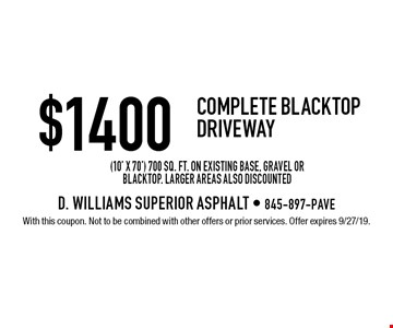 $1400 Complete Blacktop Driveway (10' x 70') 700 sq. ft. on existing base, gravel or blacktop. Larger areas also discounted. With this coupon. Not to be combined with other offers or prior services. Offer expires 9/27/19.
