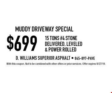 muddy driveway special $699 15 tons #4 stone delivered, Leveled & Power Rolled. With this coupon. Not to be combined with other offers or prior services. Offer expires 9/27/19.