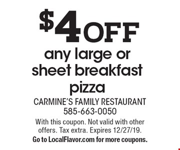 $4 off any large or sheet breakfast pizza. With this coupon. Not valid with other offers. Tax extra. Expires 12/27/19. Go to LocalFlavor.com for more coupons.