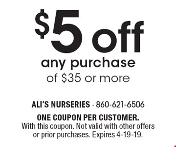 $5 offany purchase of $35 or more. ONE COUPON PER CUSTOMER. With this coupon. Not valid with other offers or prior purchases. Expires 4-19-19.