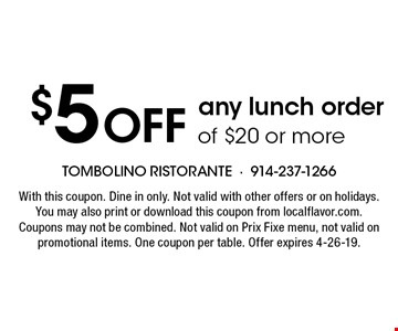 $5 off any lunch order of $20 or more. With this coupon. Dine in only. Not valid with other offers or on holidays. You may also print or download this coupon from localflavor.com. Coupons may not be combined. Not valid on Prix Fixe menu, not valid on promotional items. One coupon per table. Offer expires 4-26-19.