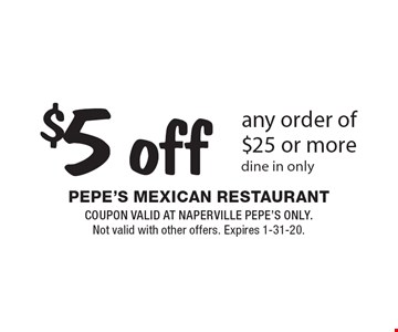 $5 off any order of $25 or more dine in only. Coupon valid at Naperville Pepe's only. Not valid with other offers. Expires 1-31-20.