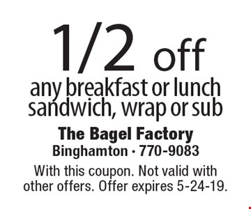 1/2 off any breakfast or lunch sandwich, wrap or sub. With this coupon. Not valid with  other offers. Offer expires 5-24-19.