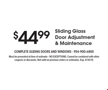 $44.99 Sliding Glass Door Adjustment & Maintenance. Must be presented at time of estimate - NO EXCEPTIONS. Cannot be combined with other coupons or discounts. Not valid on previous orders or estimates. Exp. 8/16/19.