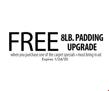 Free 8lb. padding upgrade when you purchase one of the carpet specials. Must bring in ad. Expires 1/24/20.