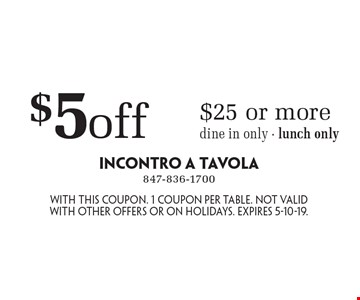 $5 off $25 or more, dine in only - lunch only. With this coupon. 1 coupon per table. Not valid with other offers or on holidays. Expires 5-10-19.