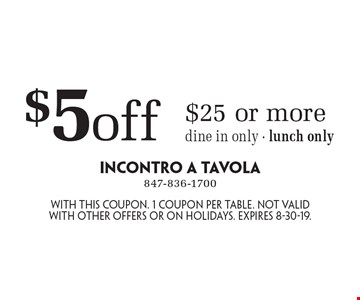 $5 off $25 or more. Dine in only - lunch only. With this coupon. 1 coupon per table. Not valid with other offers or on holidays. Expires 8-30-19.