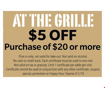 At The Grille $5 off purchase of $20 or more. Dine in only; not valid for take-out. Not valid on alcohol. No cash or credit back. Each certificate must be used in one visit. Not valid on tax or gratuity. Limit 1 certificate per table per visit. Certificate cannot be used in conjunction with any other certificate, coupon, special, promotion or Happy Hour. Expires 5/1/19.