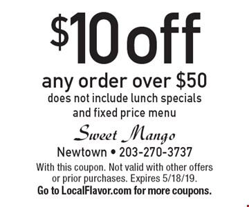 $10 off any order over $50. Does not include lunch specials and fixed price menu. With this coupon. Not valid with other offers or prior purchases. Expires 5/18/19. Go to LocalFlavor.com for more coupons.