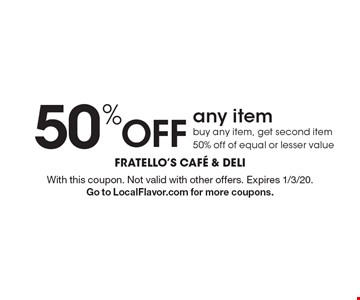 50% off any item buy any item, get second item 50% off of equal or lesser value. With this coupon. Not valid with other offers. Expires 1/3/20. Go to LocalFlavor.com for more coupons.