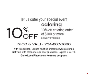 let us cater your special event 10%OFF catering 10% off catering order of $100 or more delivery available. With this coupon. Coupon must be presented when ordering. Not valid with other offers or prior purchases. Expires 5-24-19. Go to LocalFlavor.com for more coupons.